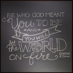 Be who God meant you to be and you will set the world on fire. --St ...