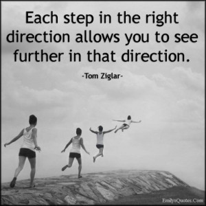 Each step in the right direction allows you to see further in that ...