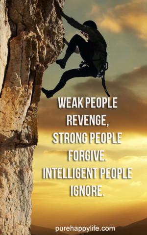 Weak people revenge, strong people forgive. intelligent people ignore.