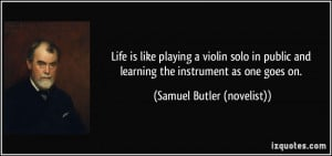 Life is like playing a violin solo in public and learning the ...