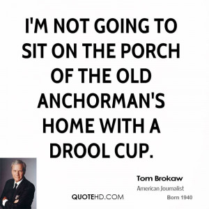 not going to sit on the porch of the old anchorman's home with a ...