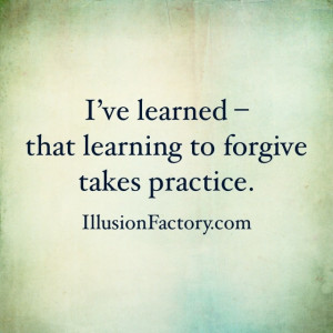 Great Quotes - I've Learned - that learning to forgive takes practice ...