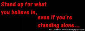 Stand up for what you believe in even if youre standing alone.