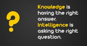 Knowledge is having the right answer. Intelligence is asking the ...
