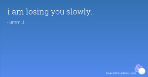 am losing you slowly..