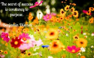 The secret of success is constancy to purpose. -Benjamin Disraeli