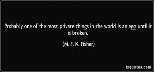 ... things in the world is an egg until it is broken. - M. F. K. Fisher
