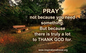 Pray, not because you need something.