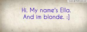 Hi. My name's Ella. And im blonde Profile Facebook Covers