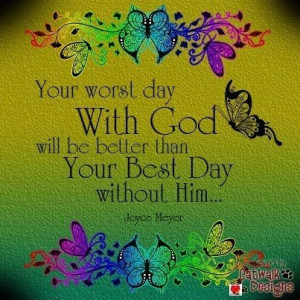 ... better than your best day without him. Joyce Meyer quote by ashleyw