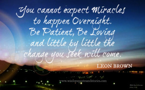 You cannot expect miracles to happen overnight. Be patient, be loving ...