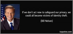 ... privacy, we could all become victims of identity theft. - Bill Nelson