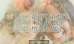 ... laugh, we cry, we make time fly... we are best friends, my mom and I