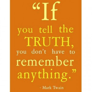 ... better than trying to keep track of lies... Hey, just keeping it real