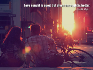 Love sought is good, but given unsought is better. Twelfth Night