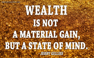 """Wealth is not a material gain, but a state of mind."""""""