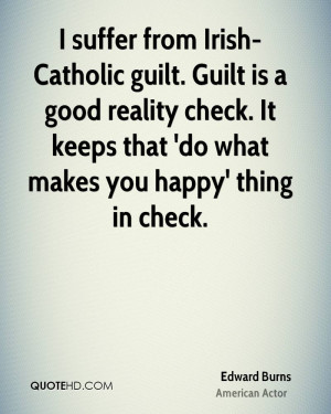 suffer from Irish-Catholic guilt. Guilt is a good reality check. It ...