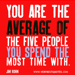 ... Quotes, you are the average of the five people you spend the most time