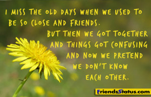 miss the old days when we used to be so close and friends.