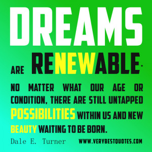 Dreams are renewable. No matter what our age or condition, there are ...