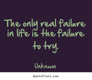 The only real failure in life is the failure to try. ""