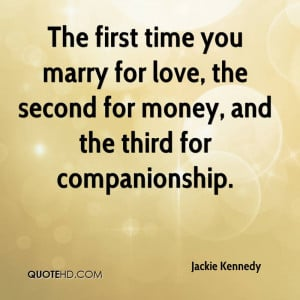The first time you marry for love, the second for money, and the third ...