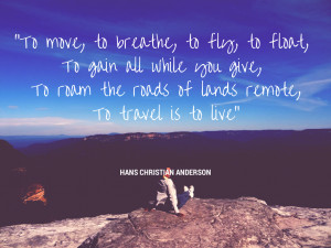 ... you give, To roam the roads of lands remote,To travel is to live