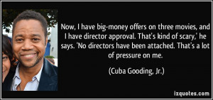 ... been attached. That's a lot of pressure on me. - Cuba Gooding, Jr