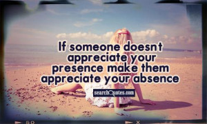 If Someone Cant Appreciate Your Presence Quotes