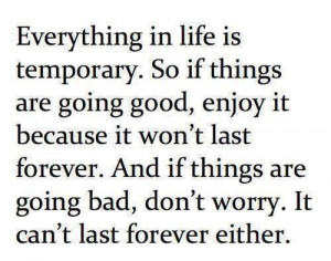Everything in life is temporary. So if things are going good, enjoy ...