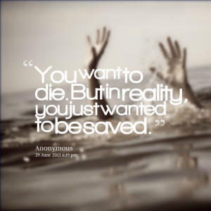Quotes Picture: you want to die but in reality, you just wanted to be ...