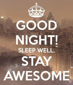 GOOD NIGHT SLEEP WELL STAY AWESOME