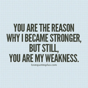 You are the reason why I became stronger, but still, you are my ...