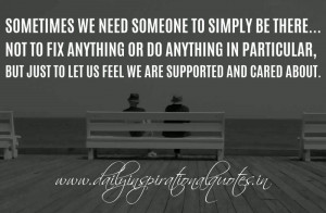 Sometimes we need someone to simply be there... Not to fix anything or ...