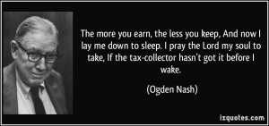 The more you earn, the less you keep, And now I lay me down to sleep ...