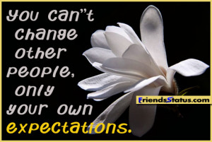 You can't change other people, only your own expectations.