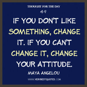 ... something, change it. If you can't change it, change your attitude