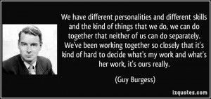 We have different personalities and different skills and the kind of ...