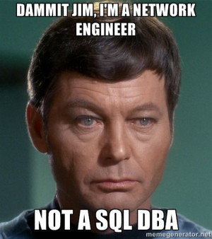 Dr. McCoy - Dammit jim, I'm a network engineer not a SQL DBa