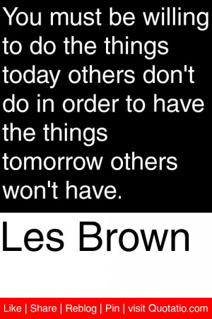 les brown you must be willing to do the things today others don t do ...