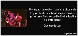 when running a distance is to push harder and finish sooner - to race ...