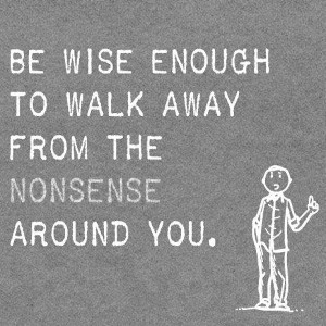 Be wise enough to walk away form the nonsense around you