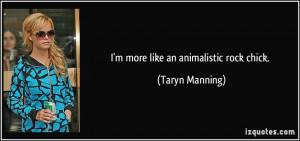 more like an animalistic rock chick. - Taryn Manning