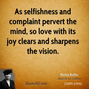 As selfishness and complaint pervert the mind, so love with its joy ...