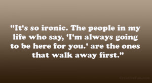 It's so ironic. The people in my life who say, 'I'm always going ...