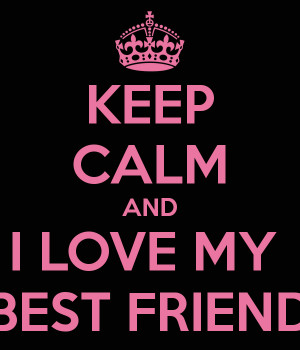 KEEP CALM AND I LOVE MY BEST FRIEND
