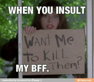 Don't mess with my best friend! @Rebecca May