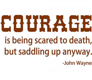 Courage is being scared to death, but saddling up anyway.