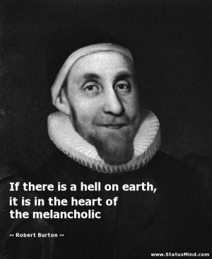 If there is a hell on earth it is in the heart of the melancholic