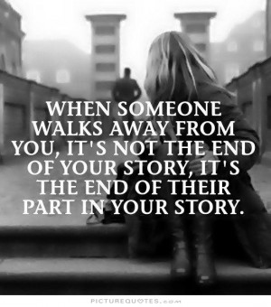 When someone walks away from you, it's not the end of your story. It's ...